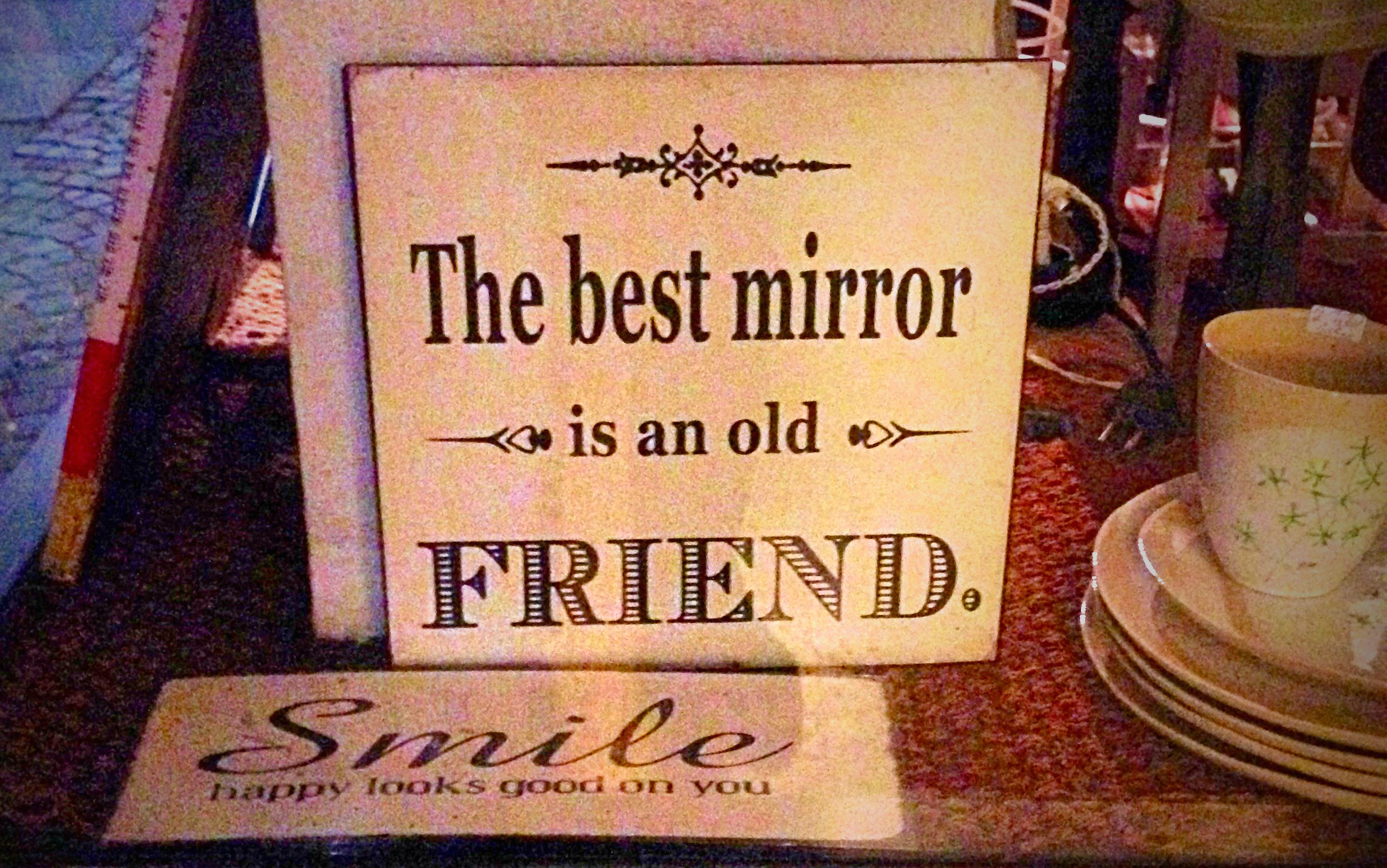 the best mirror is an old friend Email this quote to a friend you must be a registered user to use this feature log in using the form to the left, or register as a new user.
